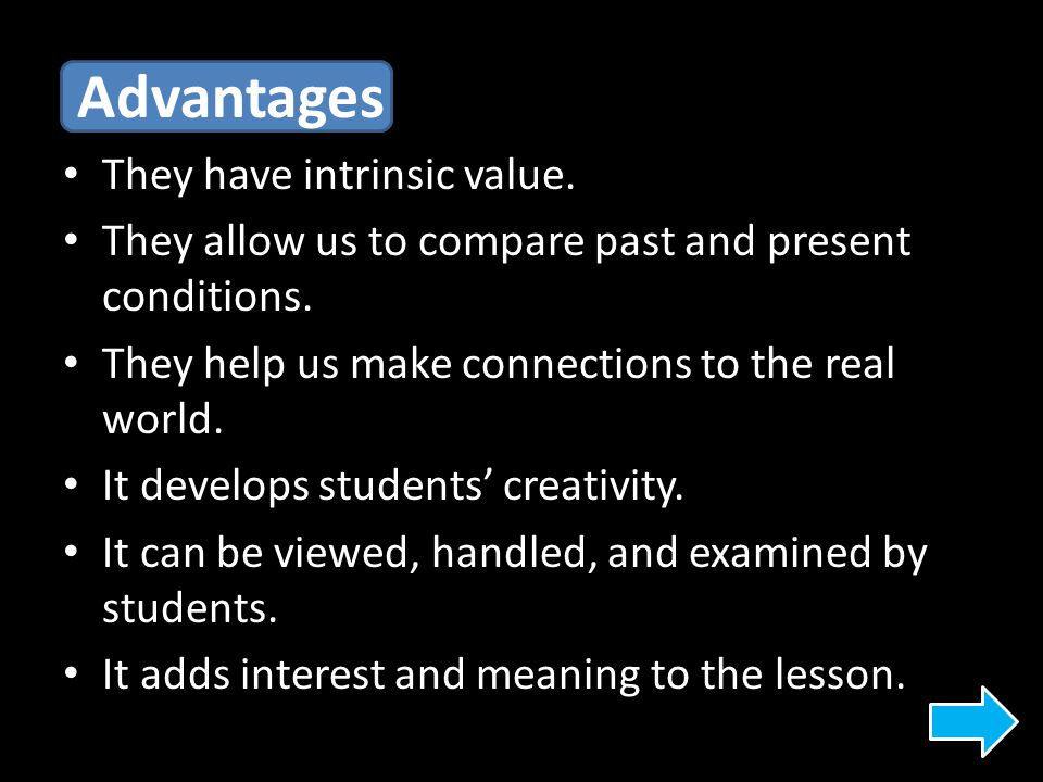 Advantages They have intrinsic value. They allow us to compare past and present conditions. They help us make connections to the real world. It develo