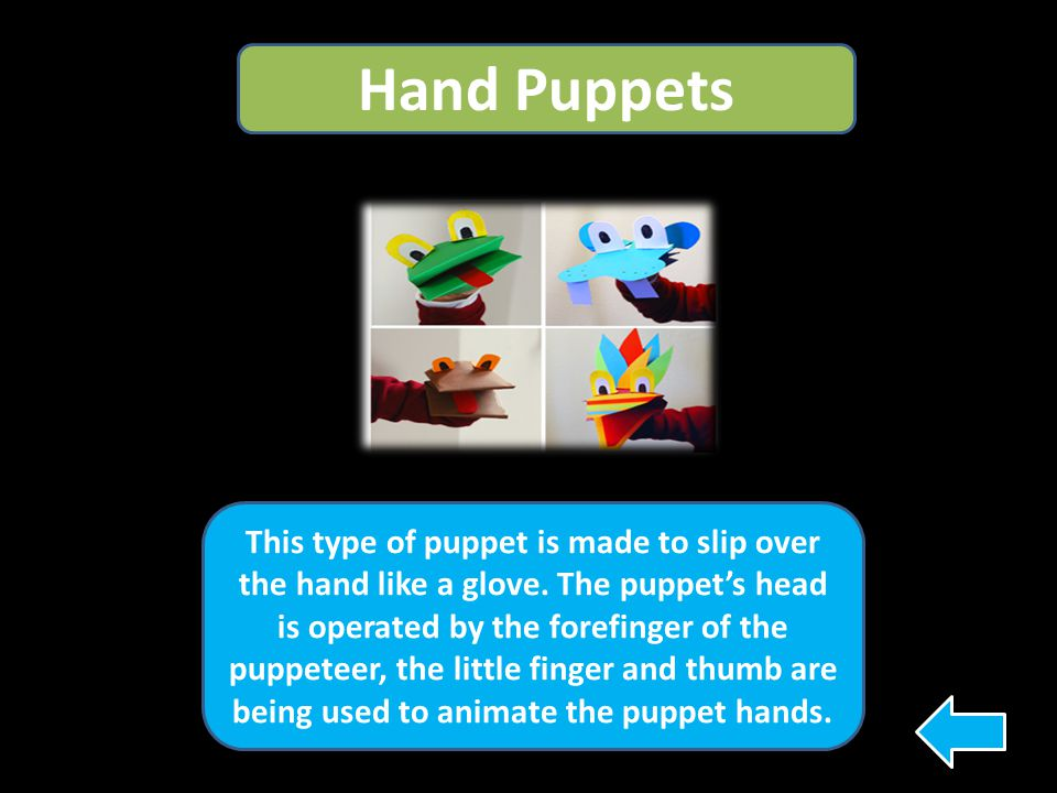 Hand Puppets This type of puppet is made to slip over the hand like a glove. The puppet's head is operated by the forefinger of the puppeteer, the lit