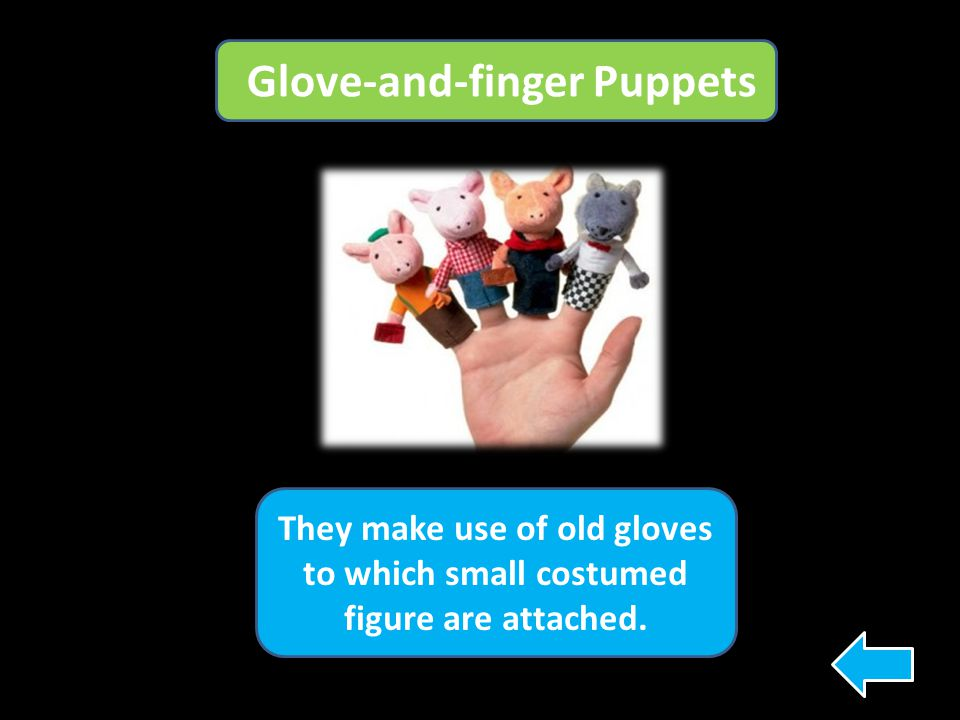 Glove-and-finger Puppets They make use of old gloves to which small costumed figure are attached.