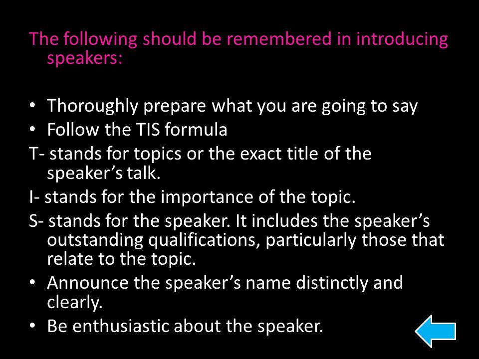 The following should be remembered in introducing speakers: Thoroughly prepare what you are going to say Follow the TIS formula T- stands for topics o