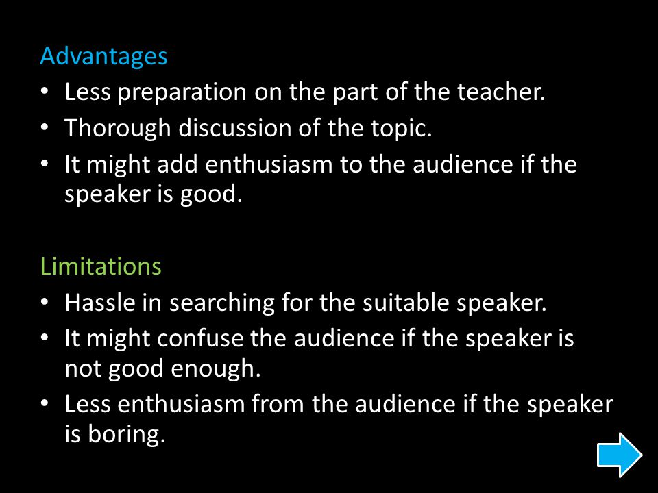Advantages Less preparation on the part of the teacher. Thorough discussion of the topic. It might add enthusiasm to the audience if the speaker is go