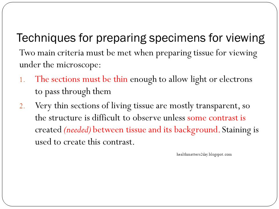 Techniques for preparing specimens for viewing Two main criteria must be met when preparing tissue for viewing under the microscope: 1.