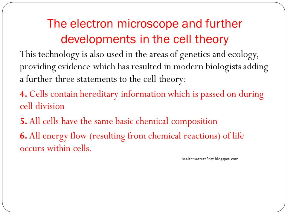 The electron microscope and further developments in the cell theory This technology is also used in the areas of genetics and ecology, providing evidence which has resulted in modern biologists adding a further three statements to the cell theory: 4.