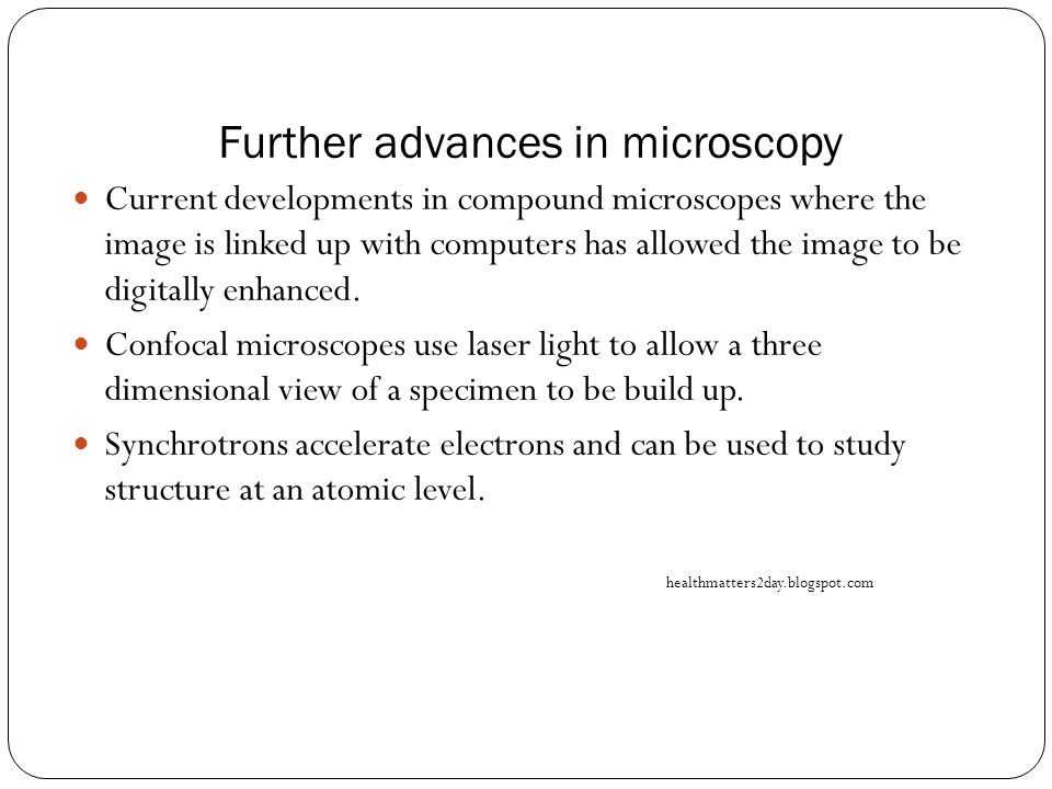 Further advances in microscopy Current developments in compound microscopes where the image is linked up with computers has allowed the image to be digitally enhanced.