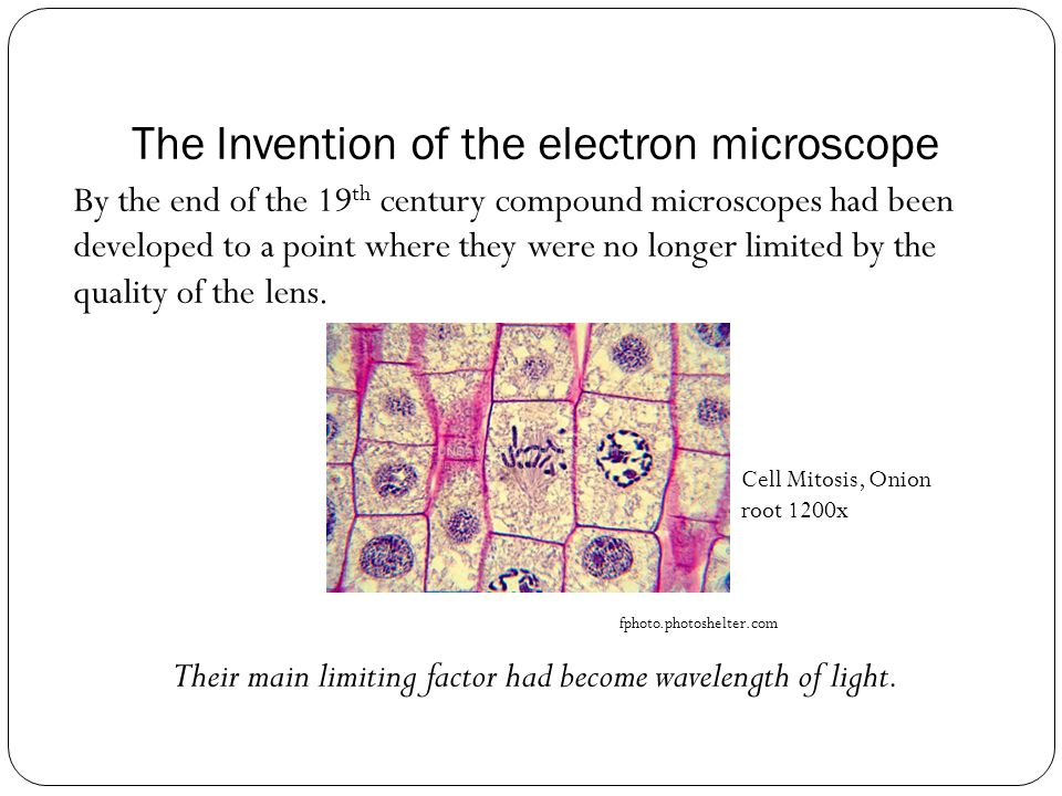 The Invention of the electron microscope By the end of the 19 th century compound microscopes had been developed to a point where they were no longer limited by the quality of the lens.
