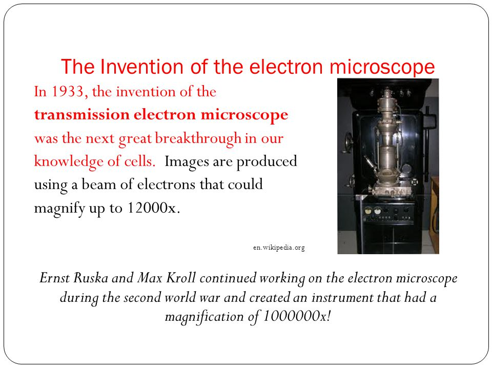 The Invention of the electron microscope In 1933, the invention of the transmission electron microscope was the next great breakthrough in our knowledge of cells.