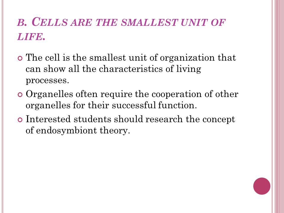 B. C ELLS ARE THE SMALLEST UNIT OF LIFE. The cell is the smallest unit of organization that can show all the characteristics of living processes. Orga