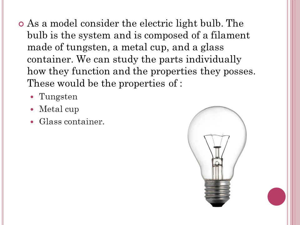 As a model consider the electric light bulb. The bulb is the system and is composed of a filament made of tungsten, a metal cup, and a glass container