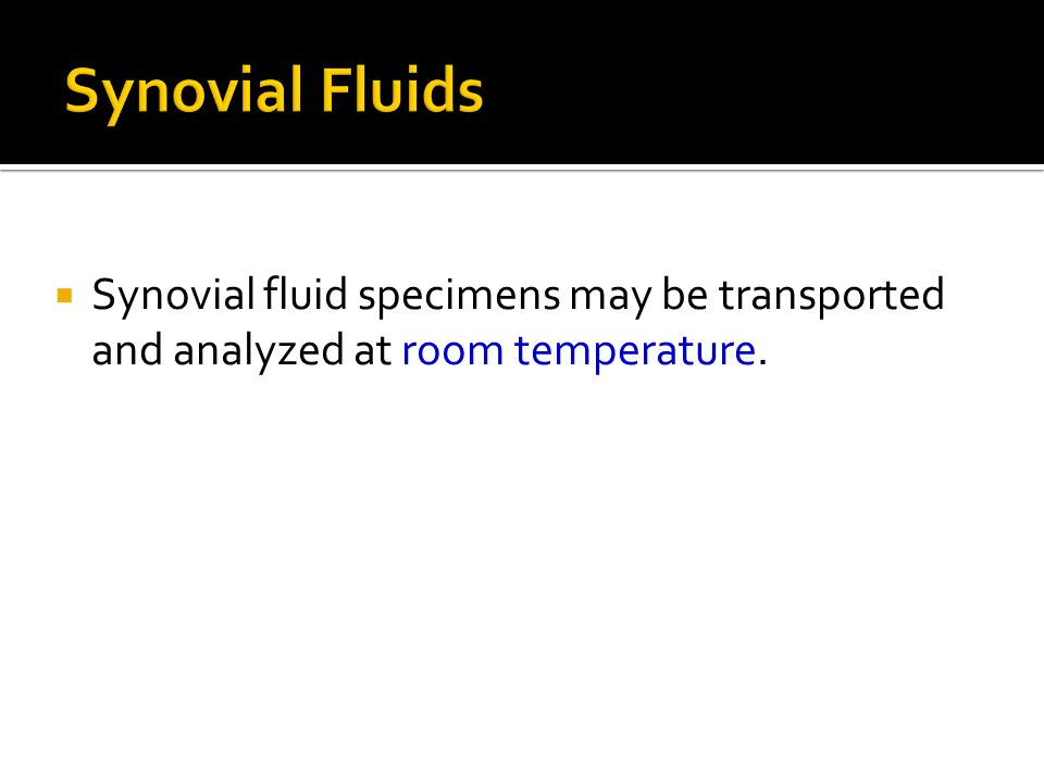  Synovial fluid specimens may be transported and analyzed at room temperature.