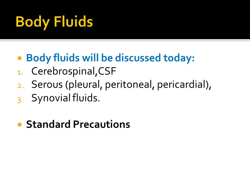  Body fluids will be discussed today: 1. Cerebrospinal,CSF 2.