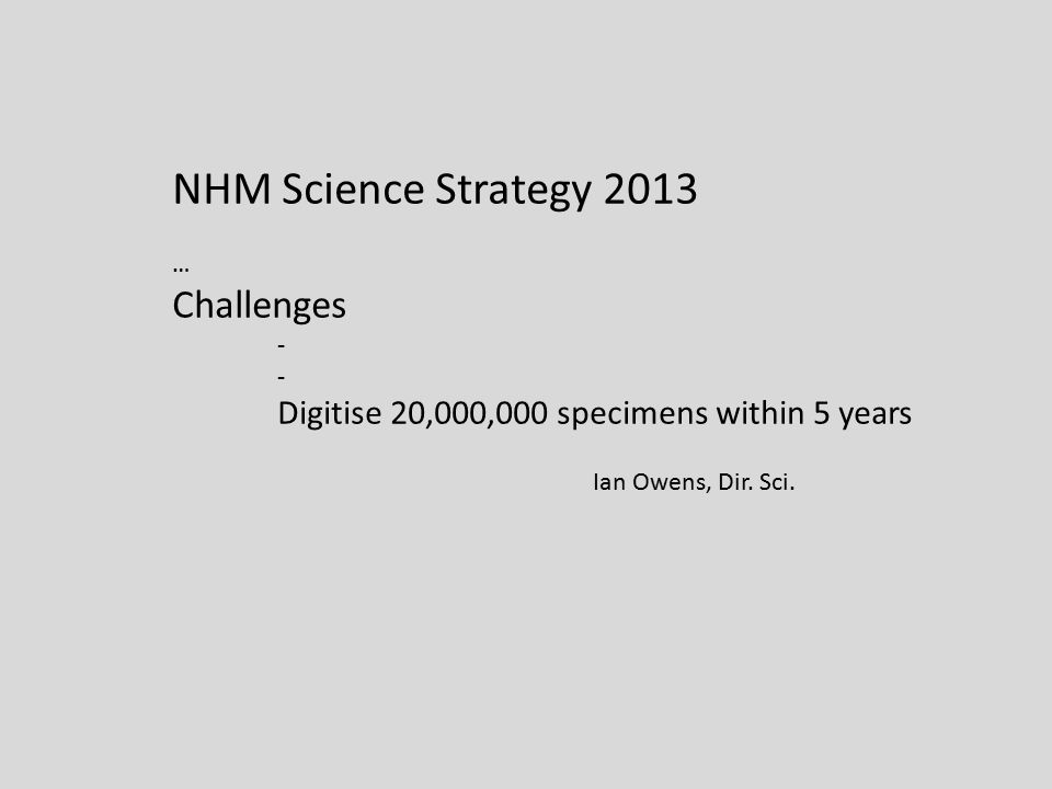 NHM Science Strategy 2013 … Challenges - Digitise 20,000,000 specimens within 5 years Ian Owens, Dir.