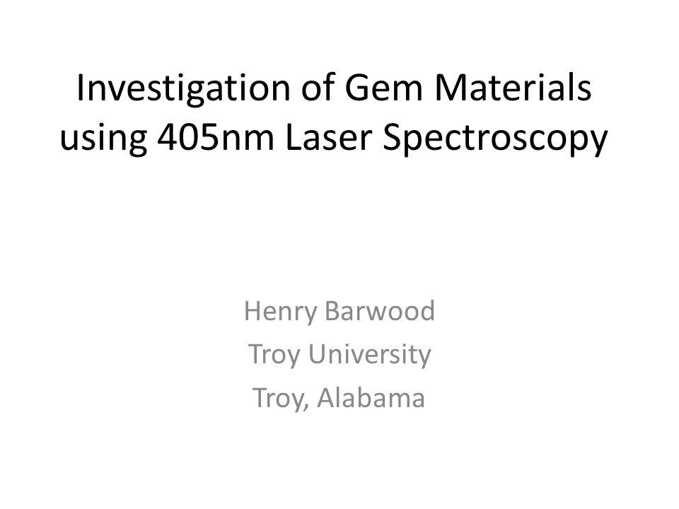 Investigation of Gem Materials using 405nm Laser Spectroscopy Henry Barwood Troy University Troy, Alabama