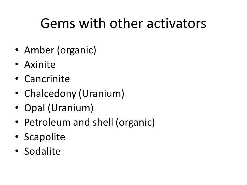 Gems with other activators Amber (organic) Axinite Cancrinite Chalcedony (Uranium) Opal (Uranium) Petroleum and shell (organic) Scapolite Sodalite
