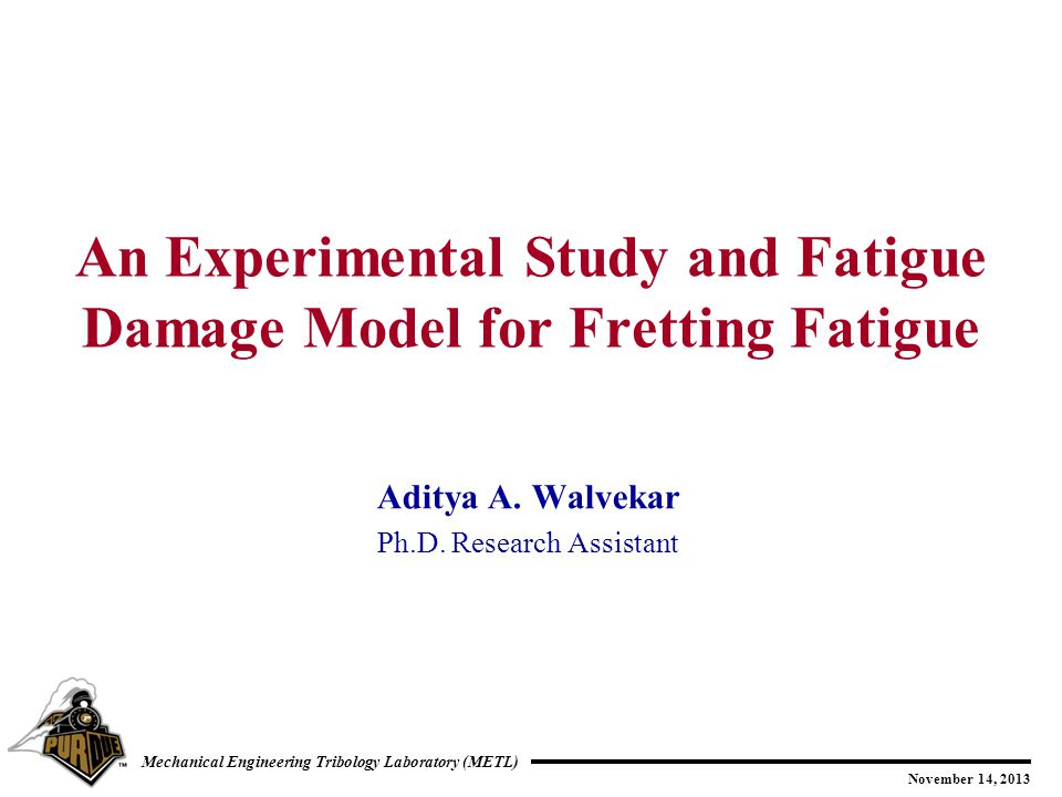 2 November 14, 2013 Mechanical Engineering Tribology Laboratory (METL) Outline Motivation Objective Fretting Fatigue Test Rig Experimental results Fatigue Damage Model Fretting Fatigue Life Predictions Summary Future work