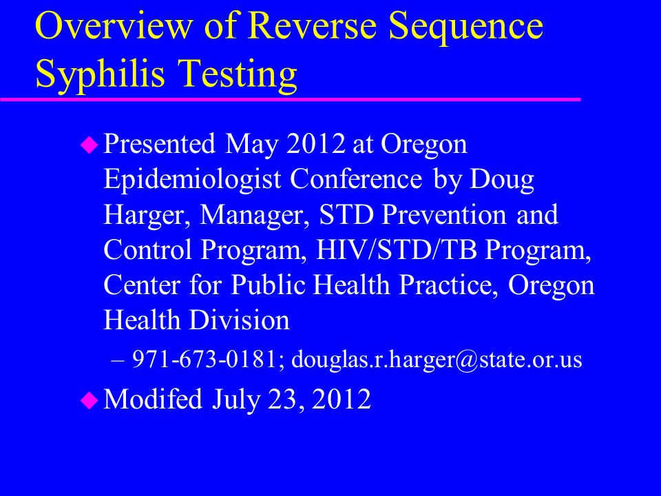 Overview of Reverse Sequence Syphilis Testing u Presented May 2012 at Oregon Epidemiologist Conference by Doug Harger, Manager, STD Prevention and Control Program, HIV/STD/TB Program, Center for Public Health Practice, Oregon Health Division –971-673-0181; douglas.r.harger@state.or.us u Modifed July 23, 2012