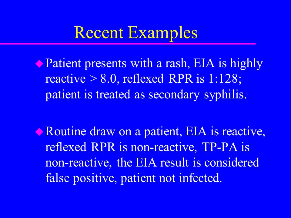 Recent Examples u Patient presents with a rash, EIA is highly reactive > 8.0, reflexed RPR is 1:128; patient is treated as secondary syphilis. u Routi