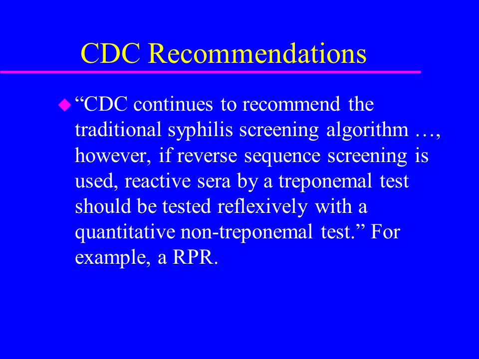 CDC Recommendations u CDC continues to recommend the traditional syphilis screening algorithm …, however, if reverse sequence screening is used, reactive sera by a treponemal test should be tested reflexively with a quantitative non-treponemal test. For example, a RPR.