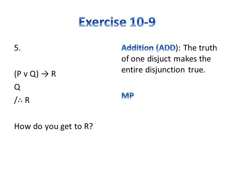 5. (P v Q) → R Q / ∴ R How do you get to R