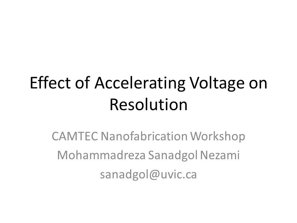 Effect of Accelerating Voltage on Resolution CAMTEC Nanofabrication Workshop Mohammadreza Sanadgol Nezami sanadgol@uvic.ca