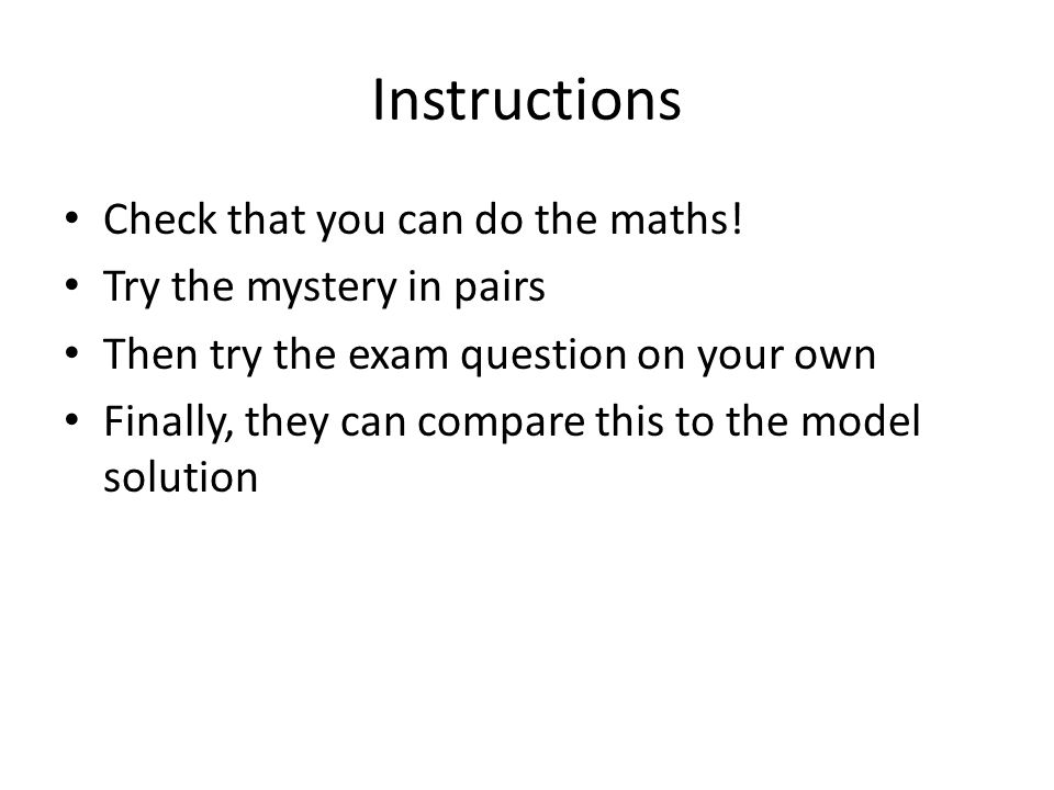 Instructions Check that you can do the maths! Try the mystery in pairs Then try the exam question on your own Finally, they can compare this to the mo
