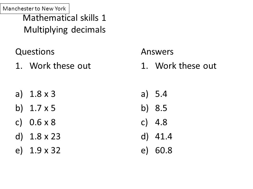Mathematical skills 1 Multiplying decimals Questions 1.Work these out a)1.8 x 3 b)1.7 x 5 c)0.6 x 8 d)1.8 x 23 e)1.9 x 32 Answers 1.Work these out a)5