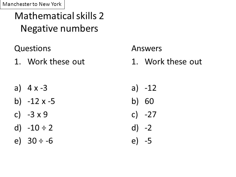 Mathematical skills 2 Negative numbers Questions 1.Work these out a)4 x -3 b)-12 x -5 c)-3 x 9 d)-10 ÷ 2 e)30 ÷ -6 Answers 1.Work these out a)-12 b)60