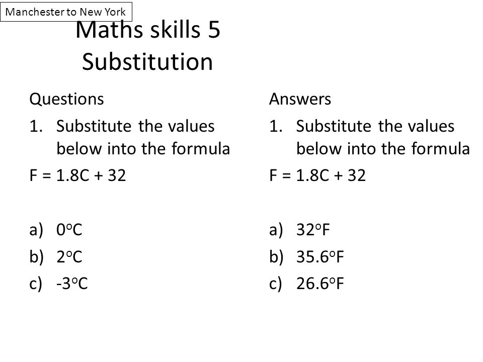 Maths skills 5 Substitution Questions 1.Substitute the values below into the formula F = 1.8C + 32 a)0 o C b)2 o C c)-3 o C Answers 1.Substitute the v