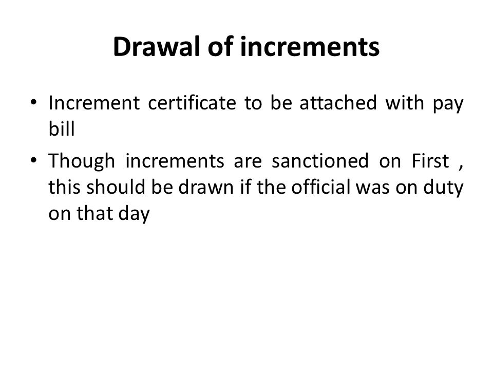 Drawal of increments Increment certificate to be attached with pay bill Though increments are sanctioned on First, this should be drawn if the official was on duty on that day