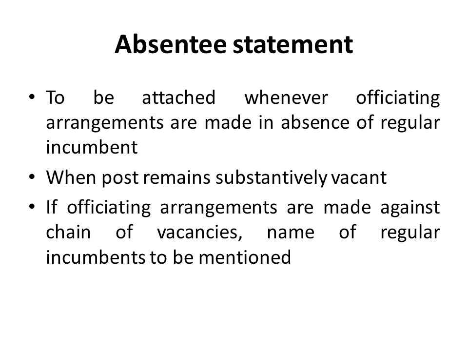 Absentee statement To be attached whenever officiating arrangements are made in absence of regular incumbent When post remains substantively vacant If officiating arrangements are made against chain of vacancies, name of regular incumbents to be mentioned