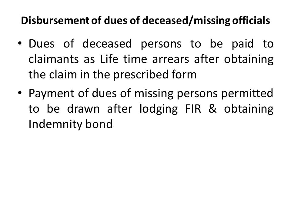 Disbursement of dues of deceased/missing officials Dues of deceased persons to be paid to claimants as Life time arrears after obtaining the claim in the prescribed form Payment of dues of missing persons permitted to be drawn after lodging FIR & obtaining Indemnity bond