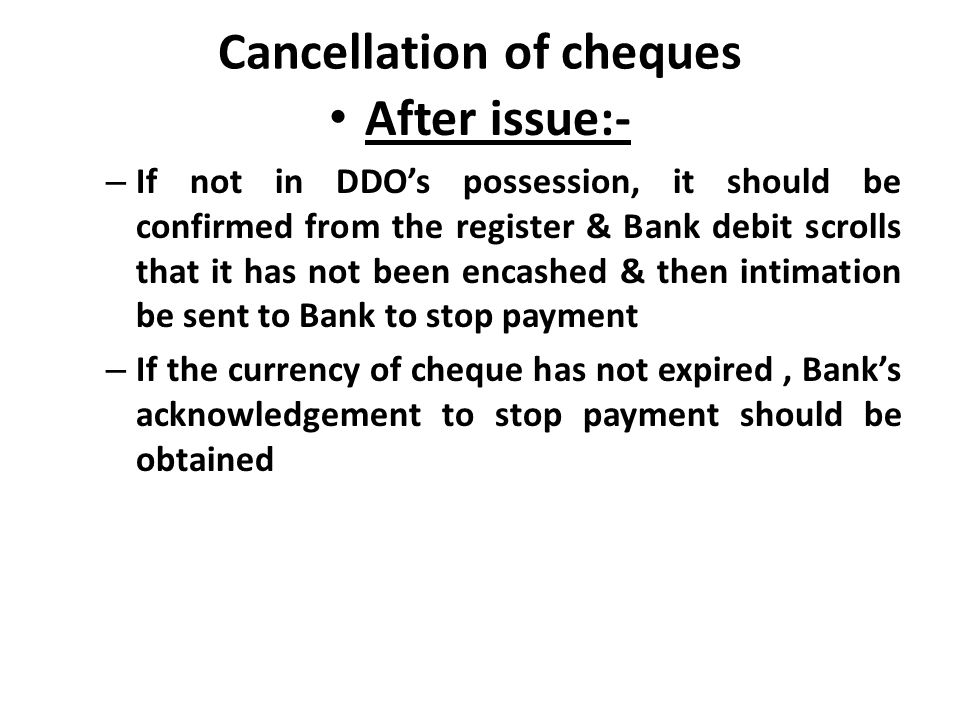 Cancellation of cheques After issue:- – If not in DDO's possession, it should be confirmed from the register & Bank debit scrolls that it has not been encashed & then intimation be sent to Bank to stop payment – If the currency of cheque has not expired, Bank's acknowledgement to stop payment should be obtained