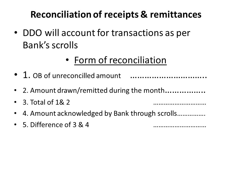 Reconciliation of receipts & remittances DDO will account for transactions as per Bank's scrolls Form of reconciliation 1.