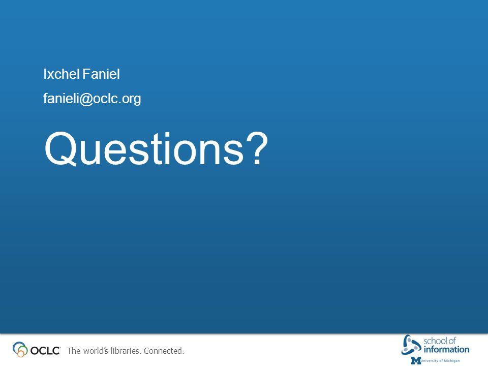 The world's libraries. Connected. Questions? Ixchel Faniel fanieli@oclc.org