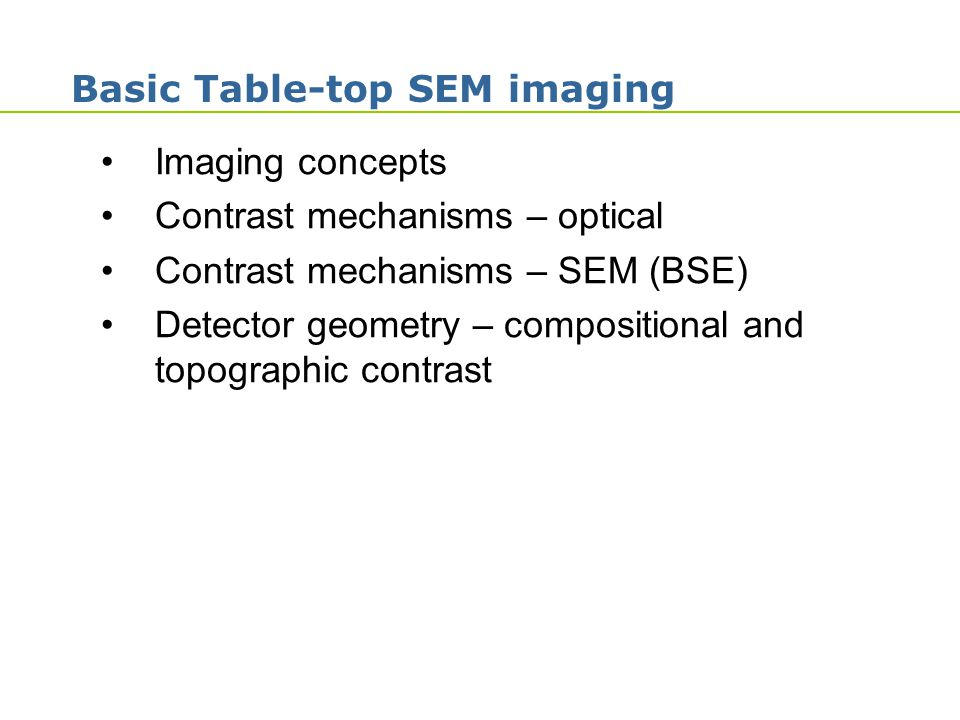 1 Basic Table-top SEM imaging Imaging concepts Contrast mechanisms – optical Contrast mechanisms – SEM (BSE) Detector geometry – compositional and top