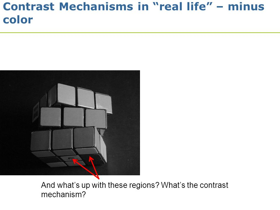 "7 And what's up with these regions? What's the contrast mechanism? Contrast Mechanisms in ""real life"" – minus color"
