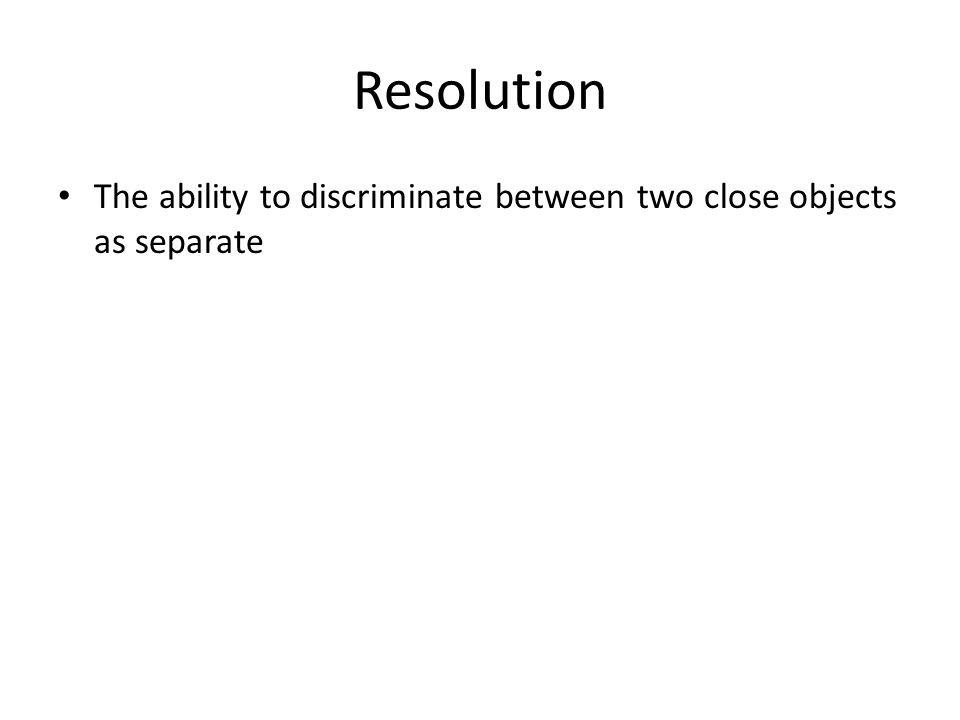 Resolution The ability to discriminate between two close objects as separate