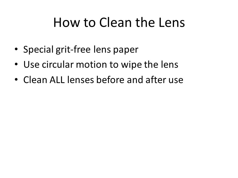 How to Clean the Lens Special grit-free lens paper Use circular motion to wipe the lens Clean ALL lenses before and after use