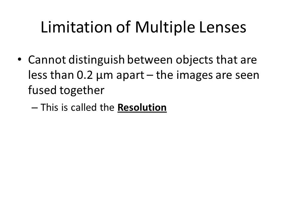 Limitation of Multiple Lenses Cannot distinguish between objects that are less than 0.2 μm apart – the images are seen fused together – This is called
