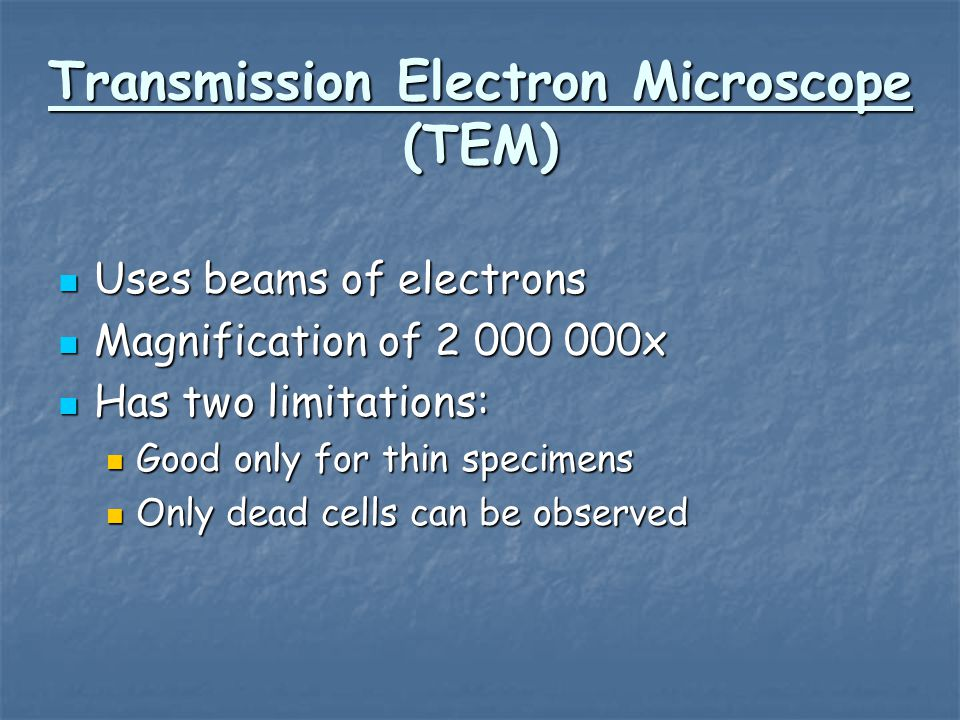 Transmission Electron Microscope (TEM) Uses beams of electrons Uses beams of electrons Magnification of 2 000 000x Magnification of 2 000 000x Has two limitations: Has two limitations: Good only for thin specimens Good only for thin specimens Only dead cells can be observed Only dead cells can be observed