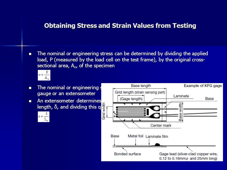 Obtaining Stress and Strain Values from Testing The nominal or engineering stress can be determined by dividing the applied load, P (measured by the load cell on the test frame), by the original cross- sectional area, A o, of the specimen The nominal or engineering stress can be determined by dividing the applied load, P (measured by the load cell on the test frame), by the original cross- sectional area, A o, of the specimen The nominal or engineering strain can be determined either by using a strain gauge or an extensometer The nominal or engineering strain can be determined either by using a strain gauge or an extensometer An extensometer determines strain by measuring a specimen s change in length, δ, and dividing this quantity by the extensometer s gauge length, L o An extensometer determines strain by measuring a specimen s change in length, δ, and dividing this quantity by the extensometer s gauge length, L o