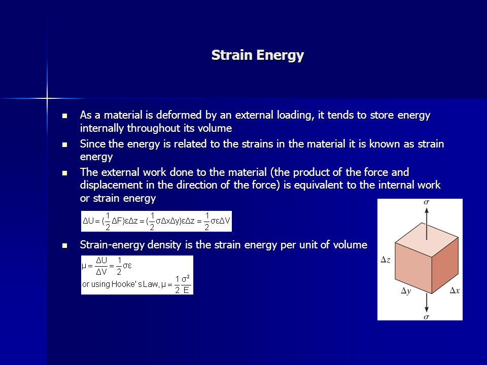 Strain Energy As a material is deformed by an external loading, it tends to store energy internally throughout its volume As a material is deformed by an external loading, it tends to store energy internally throughout its volume Since the energy is related to the strains in the material it is known as strain energy Since the energy is related to the strains in the material it is known as strain energy The external work done to the material (the product of the force and displacement in the direction of the force) is equivalent to the internal work or strain energy The external work done to the material (the product of the force and displacement in the direction of the force) is equivalent to the internal work or strain energy Strain-energy density is the strain energy per unit of volume Strain-energy density is the strain energy per unit of volume