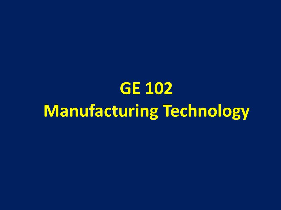 GE 102 Manufacturing Technology
