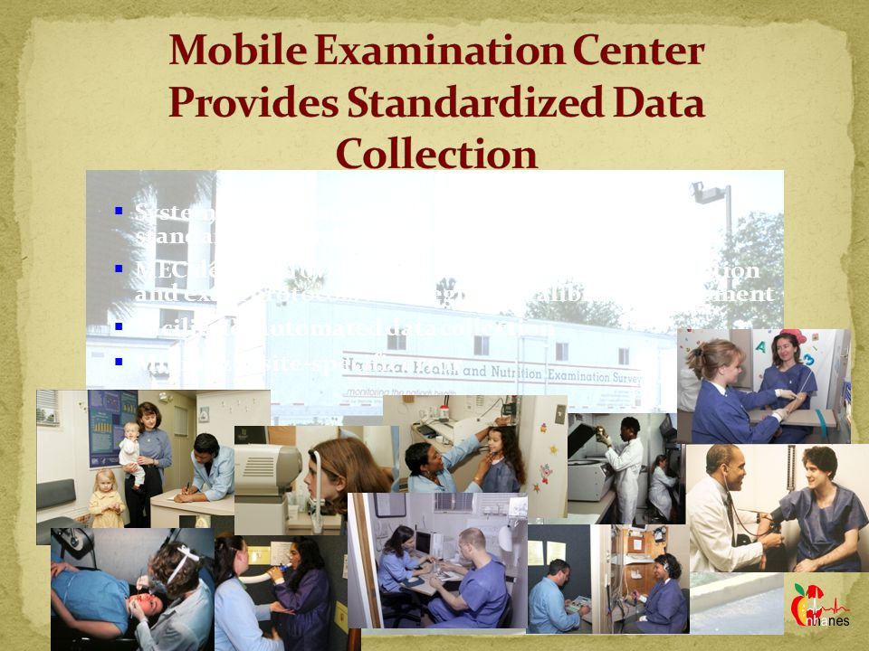  Systematic operation with travelling staff and standardized environment  MEC design provides standardized specimen collection and exam protocols with regularly calibrated equipment  Facilitates automated data collection  Minimizes site-specific error