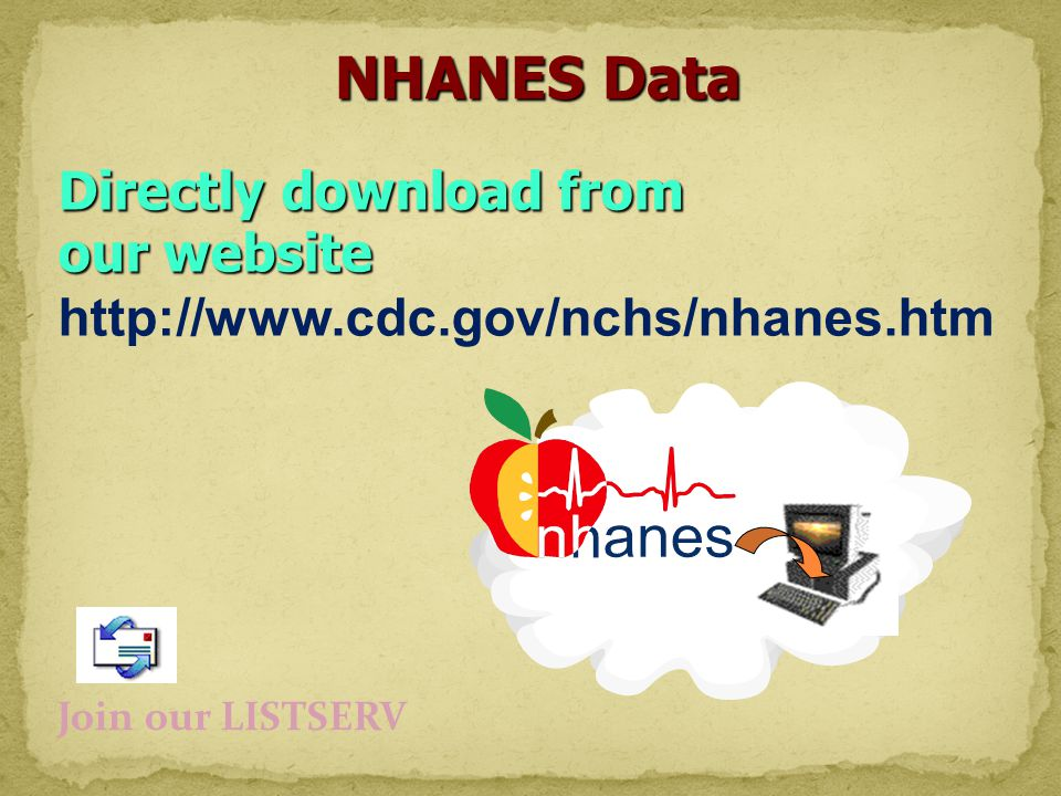 Directly download from our website http://www.cdc.gov/nchs/nhanes.htm NHANES Data Join our LISTSERV