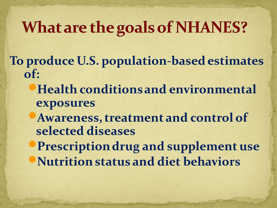 To produce U.S. population-based estimates of: Health conditions and environmental exposures Awareness, treatment and control of selected diseases Pre