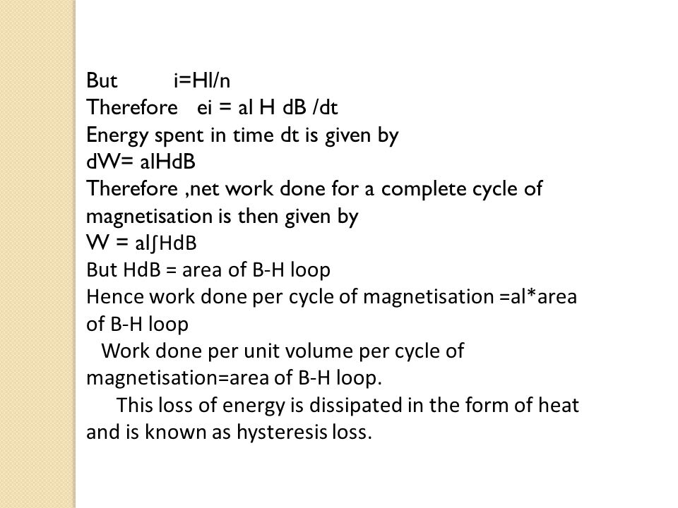 But i=Hl/n Therefore ei = al H dB /dt Energy spent in time dt is given by dW= alHdB Therefore,net work done for a complete cycle of magnetisation is then given by W = al ∫HdB But HdB = area of B-H loop Hence work done per cycle of magnetisation =al*area of B-H loop Work done per unit volume per cycle of magnetisation=area of B-H loop.