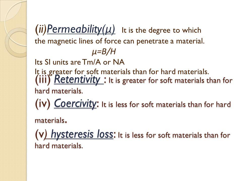(iii) Retentivity : It is greater for soft materials than for hard materials. (iv) Coercivity: It is less for soft materials than for hard materials.