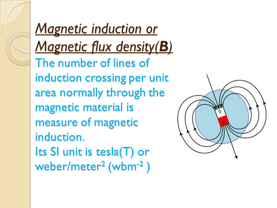 Magnetic induction or Magnetic flux density(B) The number of lines of induction crossing per unit area normally through the magnetic material is measure of magnetic induction.