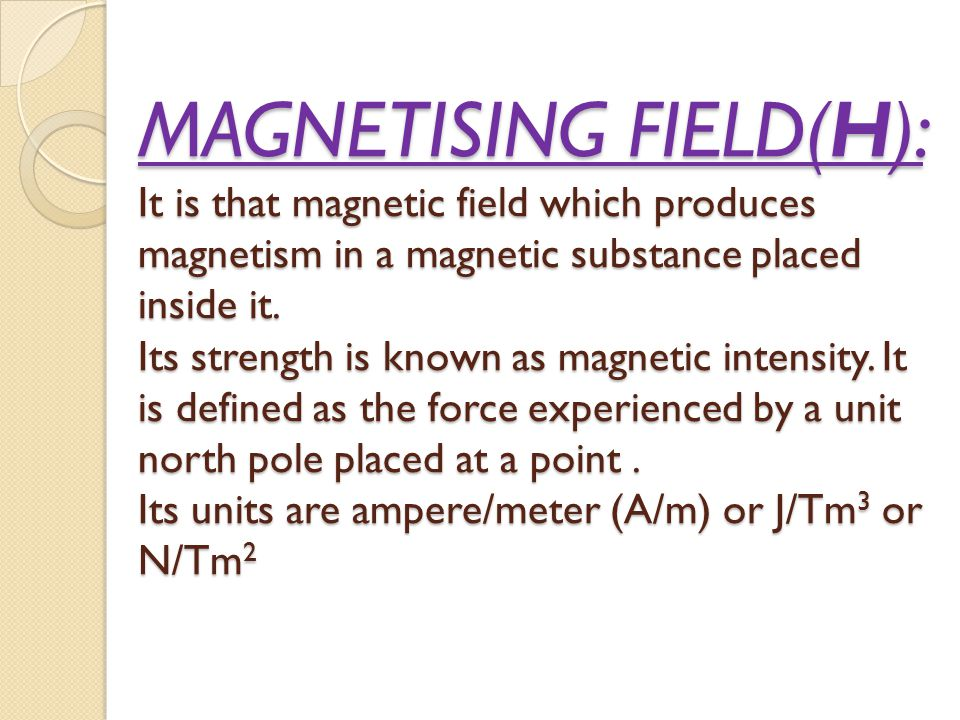 MAGNETISING FIELD(H): It is that magnetic field which produces magnetism in a magnetic substance placed inside it. Its strength is known as magnetic i