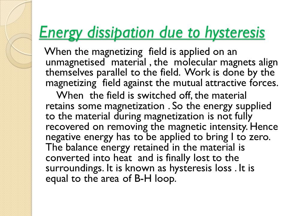 Energy dissipation due to hysteresis When the magnetizing field is applied on an unmagnetised material, the molecular magnets align themselves parallel to the field.